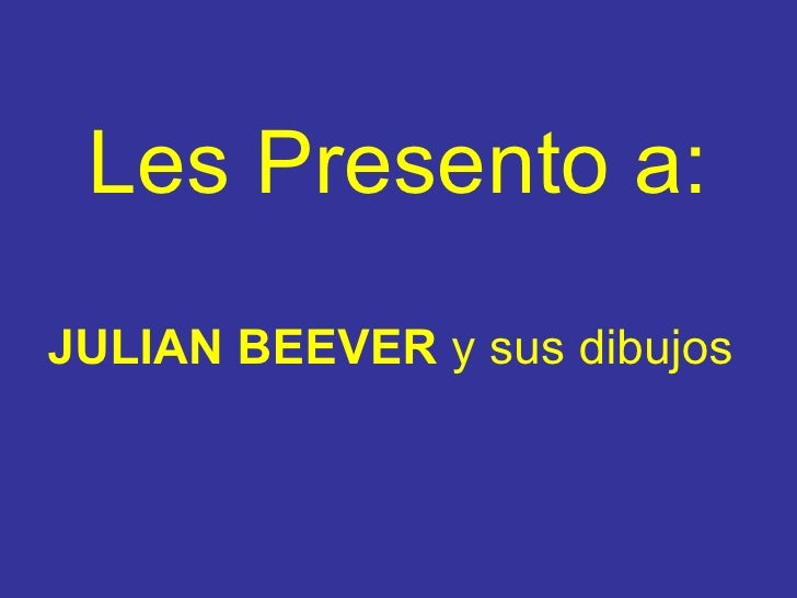 Les Presento a : <ul><li>JULIAN BEEVER   y sus dibujos </li></ul>