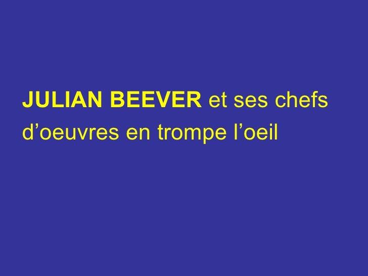 <ul><li>JULIAN BEEVER   et ses chefs  </li></ul><ul><li>d'oeuvres en trompe l'oeil </li></ul>
