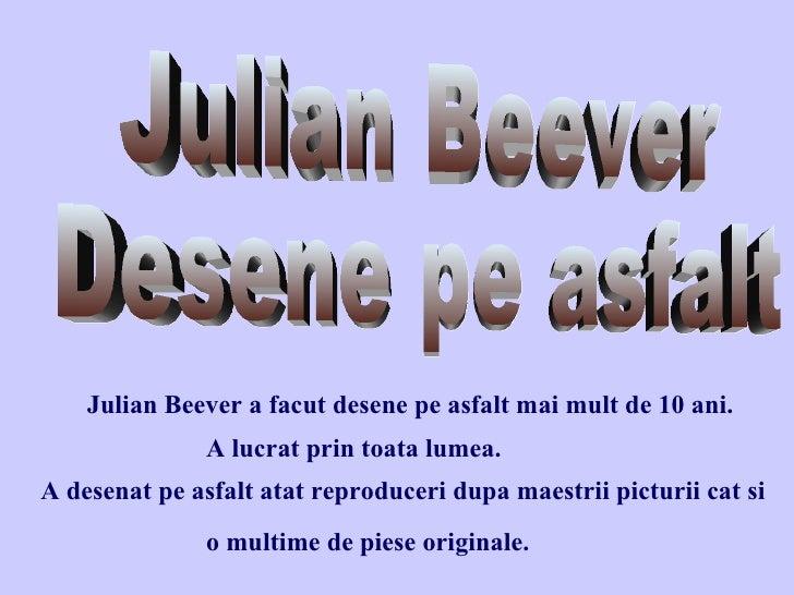 Julian Beever a facut desene pe asfalt mai mult de 10 ani. A lucrat prin toata lumea.  A desenat pe asfalt atat reproducer...