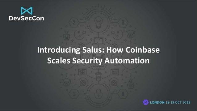 LONDON 18-19 OCT 2018 Introducing Salus: How Coinbase Scales Security Automation