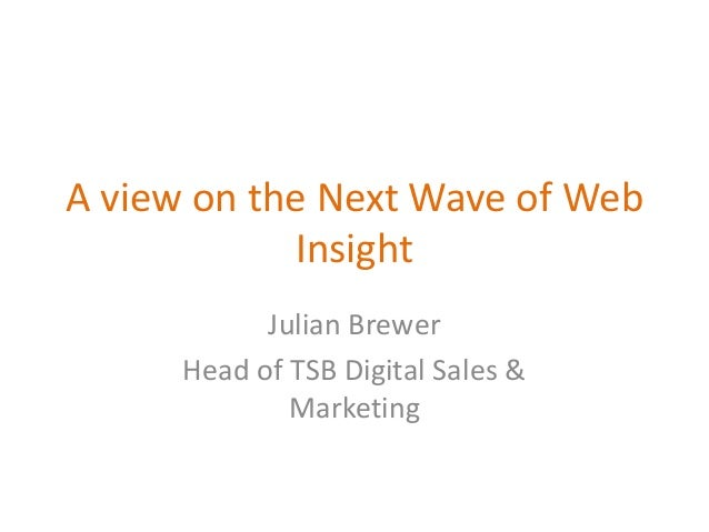 A view on the Next Wave of Web Insight Julian Brewer Head of TSB Digital Sales & Marketing