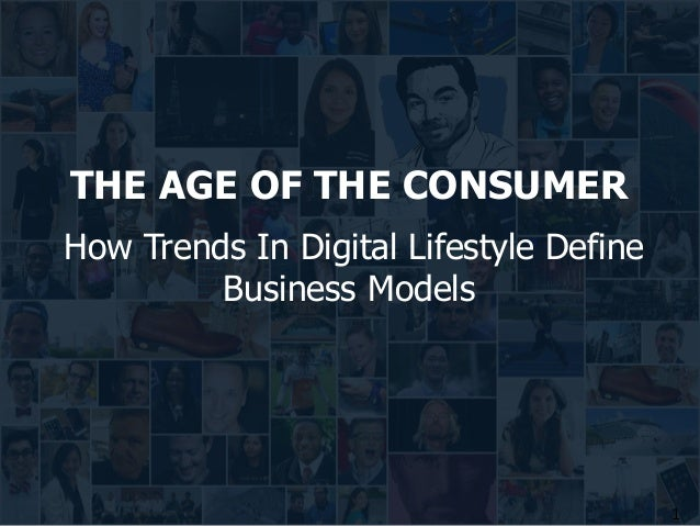 1 THE AGE OF THE CONSUMER How Trends In Digital Lifestyle Define Business Models