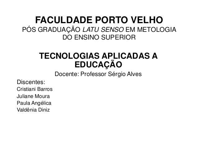 FACULDADE PORTO VELHO PÓS GRADUAÇÃO LATU SENSO EM METOLOGIA DO ENSINO SUPERIOR  TECNOLOGIAS APLICADAS A EDUCAÇÃO Docente: ...