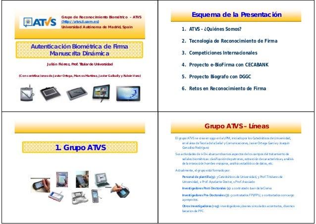 Autenticación Biométrica de Firma Manuscrita Dinámica Grupo de Reconocimiento Biométrico – ATVS (http://atvs.ii.uam.es) Un...
