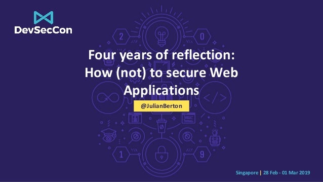 Singapore | 28 Feb - 01 Mar 2019 Four years of reflection: How (not) to secure Web Applications @JulianBerton