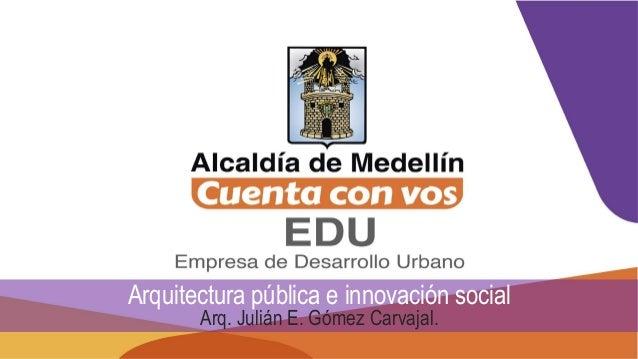 Arquitectura pública e innovación social Arq. Julián E. Gómez Carvajal.