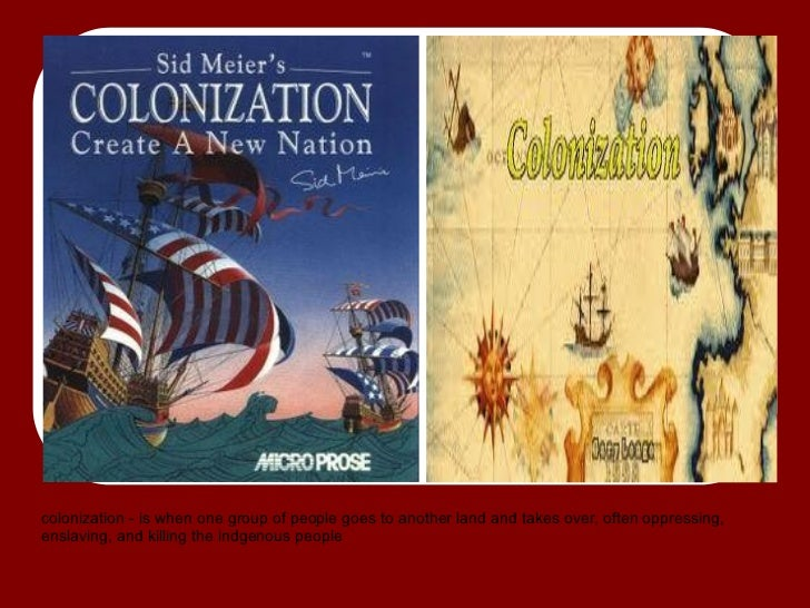 colonization - is when one group of people goes to another land and takes over, often oppressing,enslaving, and killing th...