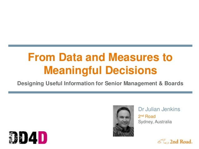 From Data and Measures to Meaningful Decisions Designing Useful Information for Senior Management & Boards Dr Julian Jenki...