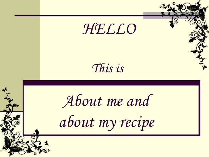 HELLO     This is About me andabout my recipe