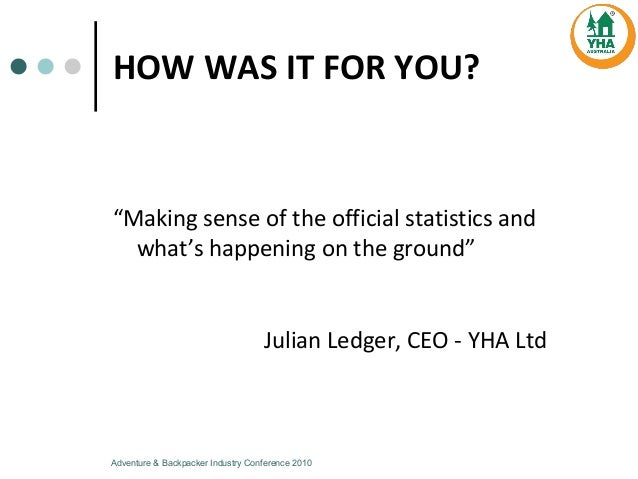 HOW  WAS  IT  FOR  YOU? Julian  Ledger,  CEO  -­‐ YHA  Ltd Adventure & Backpacker Industry Conference 2010