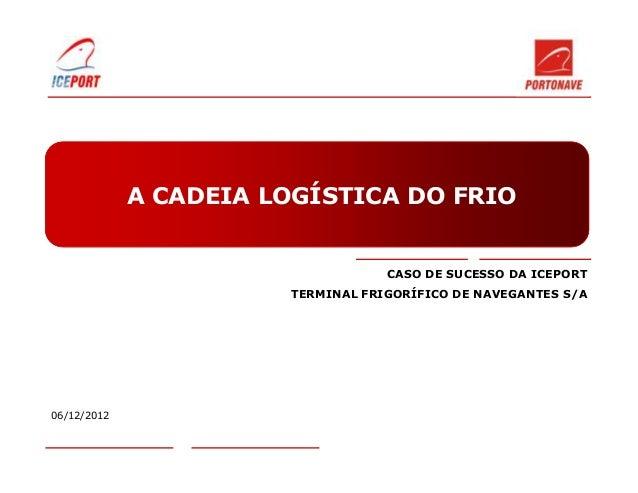A CADEIA LOGÍSTICA DO FRIO                                    CASO DE SUCESSO DA ICEPORT                        TERMINAL F...