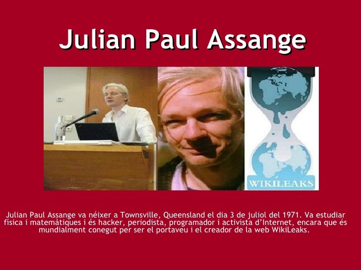 Julian Paul Assange Julian Paul Assange va néixer a Townsville, Queensland el dia 3 de juliol del 1971. Va estudiar física...