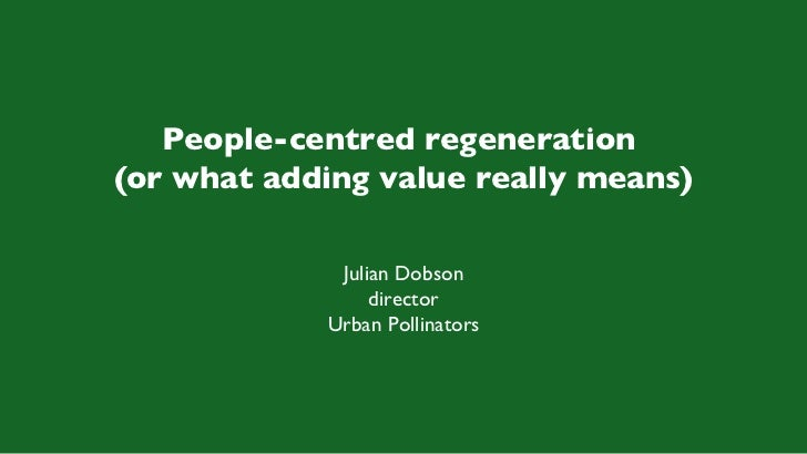 People-centred regeneration  (or what adding value really means) Julian Dobson director Urban Pollinators