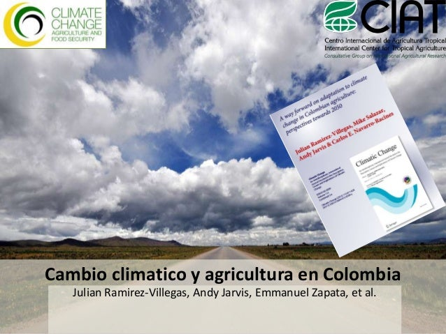 Cambio climatico y agricultura en Colombia Julian Ramirez-Villegas, Andy Jarvis, Emmanuel Zapata, et al.