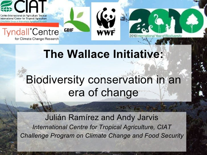 The Wallace Initiative: Biodiversity conservation in an era of change Julián Ramírez and Andy Jarvis International Centre ...