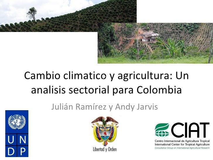 Cambio climatico y agricultura: Un analisis sectorial para Colombia Julián Ramírez y Andy Jarvis