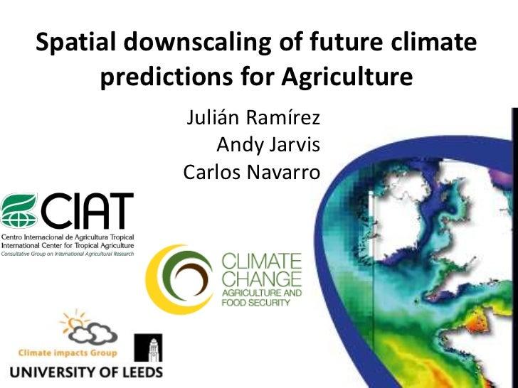 Spatialdownscaling of futureclimatepredictionsforAgriculture<br />JuliánRamírez<br />Andy Jarvis<br />Carlos Navarro<br />