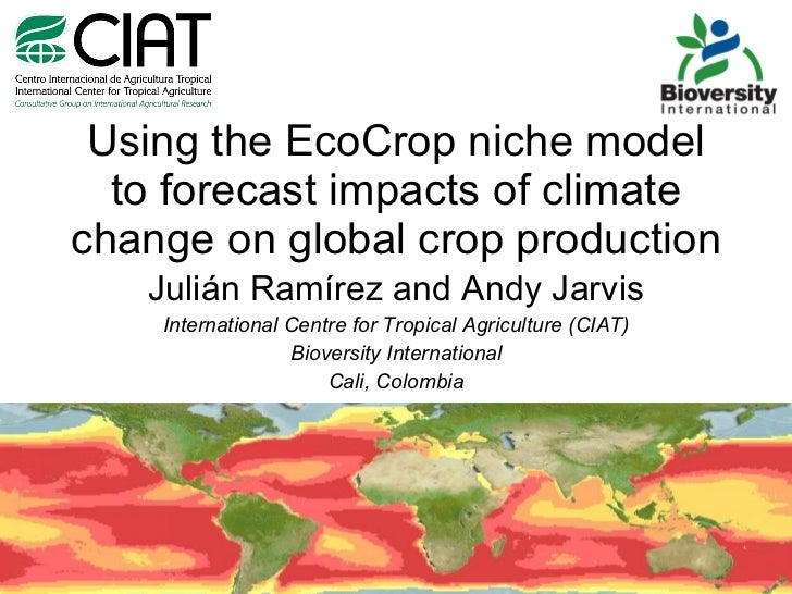 Using the EcoCrop niche model to forecast impacts of climate change on global crop production Julián Ramírez and Andy Jarv...