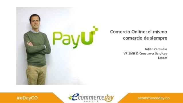 Comercio Online: el mismo comercio de siempre Julián Zamudio VP SMB & Consumer Services Latam