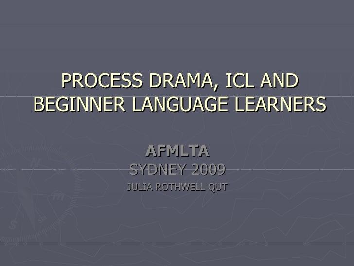 PROCESS DRAMA, ICL AND BEGINNER LANGUAGE LEARNERS            AFMLTA         SYDNEY 2009         JULIA ROTHWELL QUT
