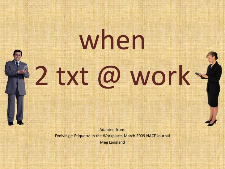 when 2 txt @ work <br />Adapted from:<br />Evolving e-Etiquette in the Workplace, March 2009 NACE Journal<br />Meg Langlan...