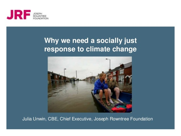Why we need a socially just          response to climate changeJulia Unwin, CBE, Chief Executive, Joseph Rowntree Foundation