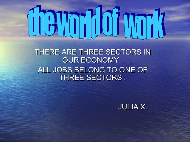THERE ARE THREE SECTORS INTHERE ARE THREE SECTORS IN OUR ECONOMY .OUR ECONOMY . ALL JOBS BELONG TO ONE OFALL JOBS BELONG T...