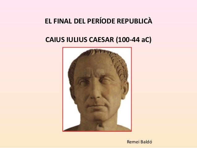 EL FINAL DEL PERÍODE REPUBLICÀ CAIUS IULIUS CAESAR (100-44 aC) Remei Baldó