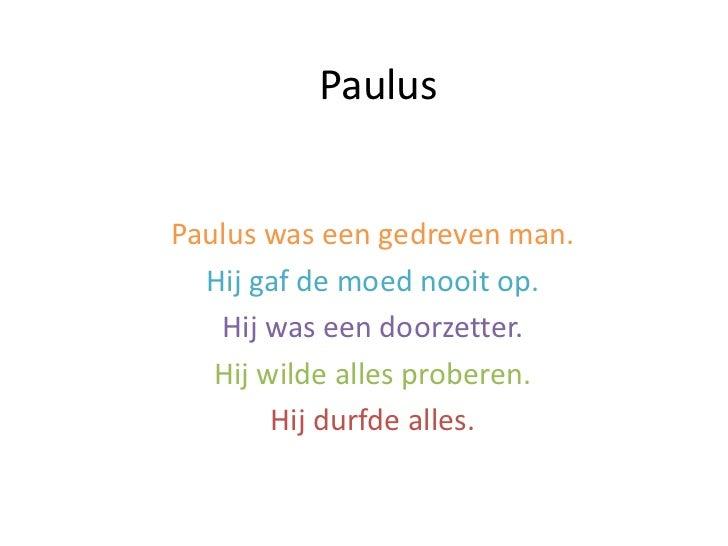 PaulusPaulus was een gedreven man.  Hij gaf de moed nooit op.   Hij was een doorzetter.   Hij wilde alles proberen.       ...