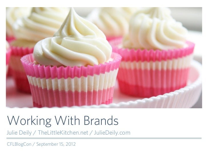 Working With BrandsJulie Deily / TheLittleKitchen.net / JulieDeily.comCFLBlogCon / September 15, 2012