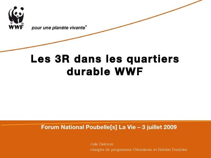 Julie Delcroix chargée de programme Urbanisme et Habitat Durables   Les 3R dans les quartiers durable WWF Forum National P...
