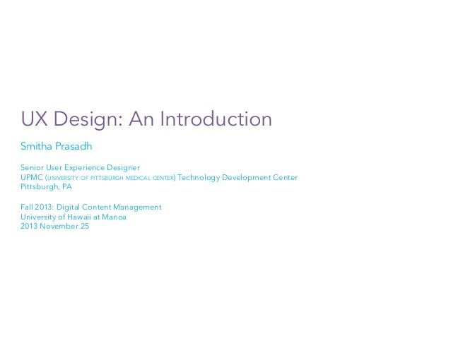 UX Design: An Introduction Smitha Prasadh Senior User Experience Designer UPMC (university of pittsburgh medical center) T...