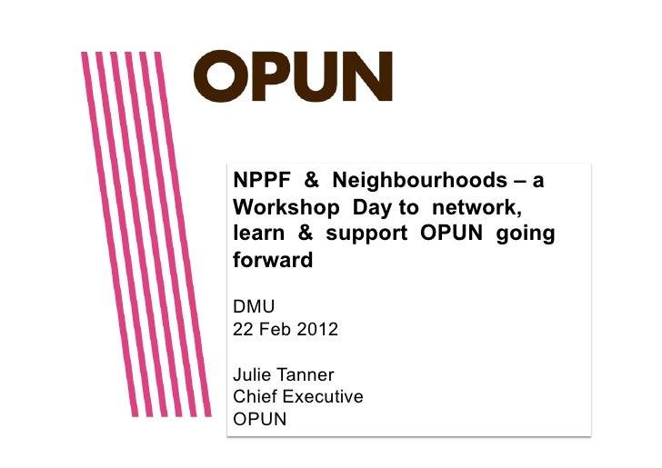 NPPF & Neighbourhoods – aWorkshop Day to network,learn & support OPUN goingforwardDMU22 Feb 2012Julie TannerChief Executiv...