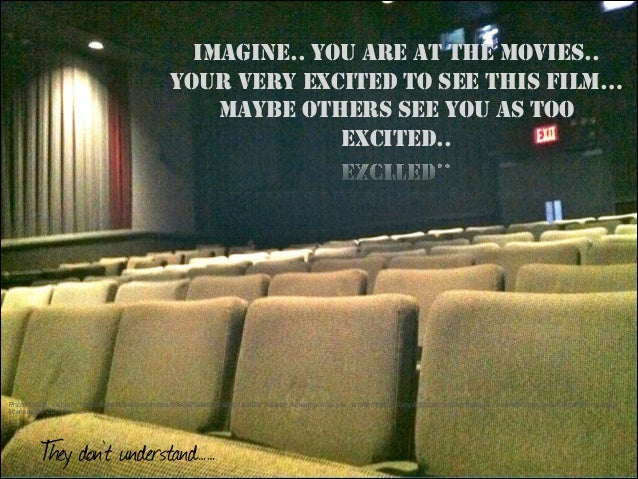 IMAGINE.. YOU ARE AT THE MOVIES.. YOUR VERY EXCITED TO SEE THIS FILM… MAYBE OTHERS SEE YOU AS TOO EXCITED..  Photo Credit:...
