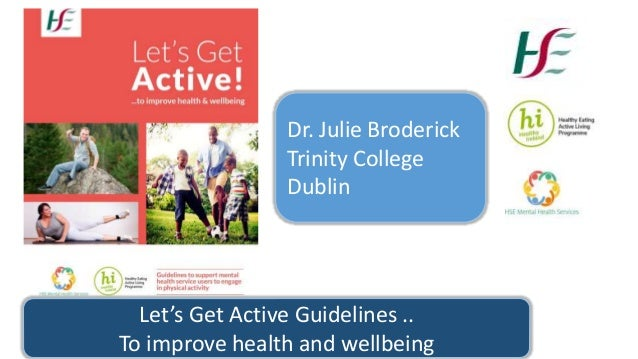 Let's Get Active Guidelines .. To improve health and wellbeing Dr. Julie Broderick Trinity College Dublin