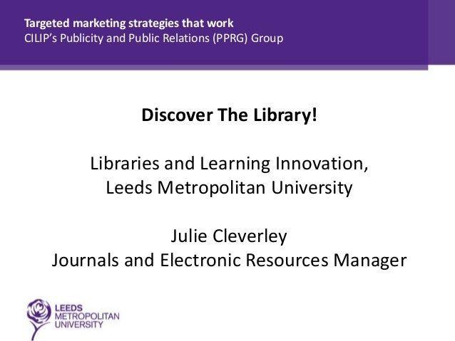 Targeted marketing strategies that work CILIP's Publicity and Public Relations (PPRG) Group  Discover The Library! Librari...