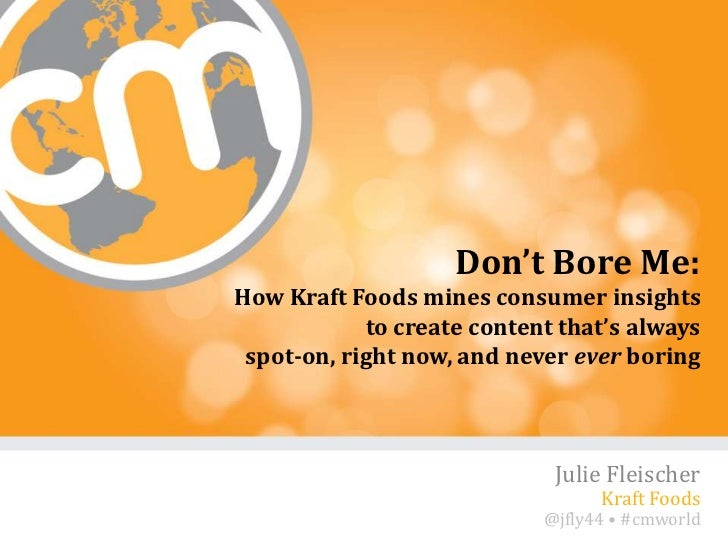 Don't Bore Me:How Kraft Foods mines consumer insights            to create content that's always spot-on, right now, and n...