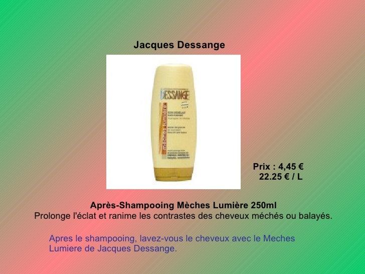 Jacques Dessange   Prix : 4,45 €  22.25 € / L Après-Shampooing Mèches Lumière 250ml  Prolonge l'éclat et ranime les cont...