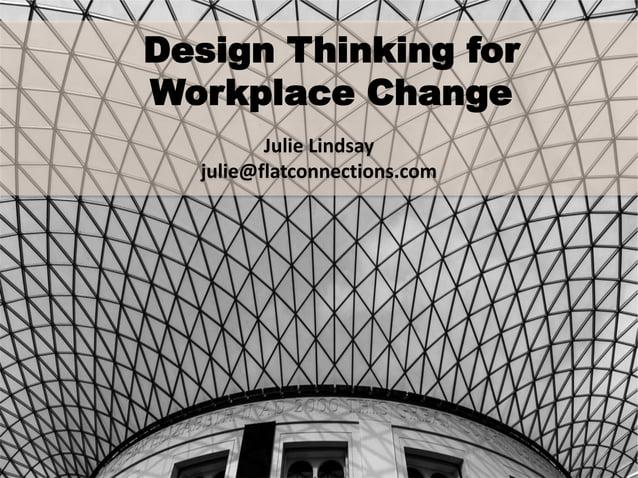 Design Thinking for Workplace Change Julie Lindsay julie@flatconnections.com