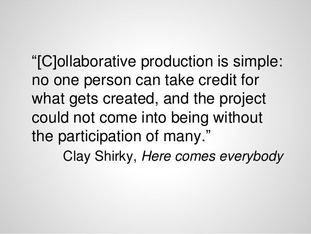 """""""[C]ollaborative production is simple: no one person can take credit for what gets created, and the project could not come..."""