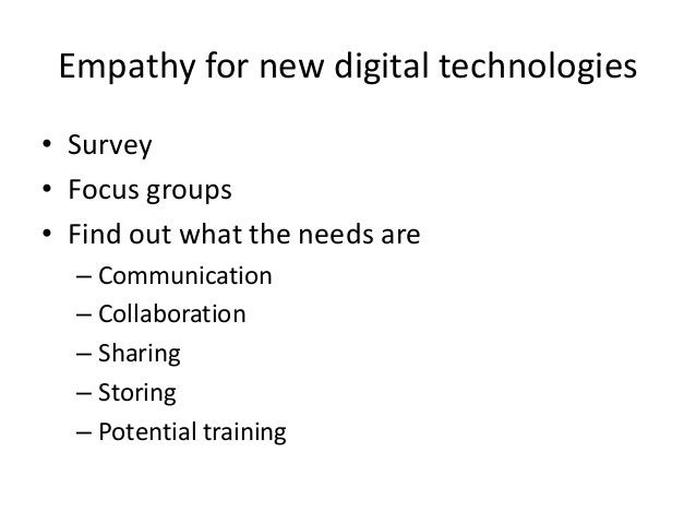 Empathy for new digital technologies • Survey • Focus groups • Find out what the needs are – Communication – Collaboration...