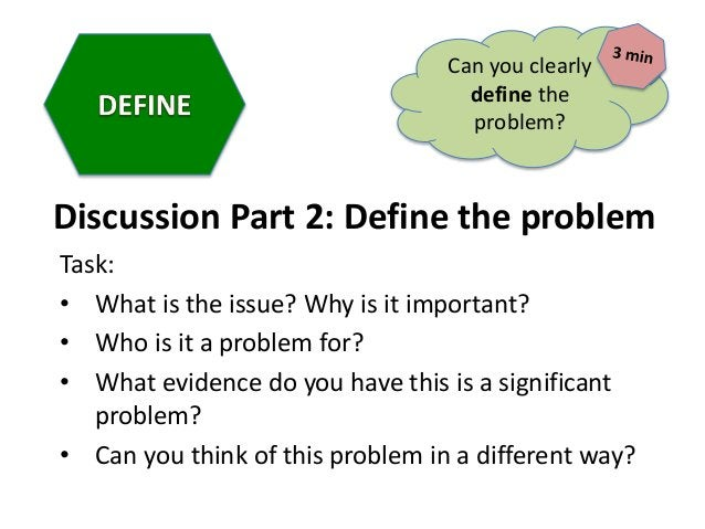 Discussion Part 2: Define the problem Task: • What is the issue? Why is it important? • Who is it a problem for? • What ev...