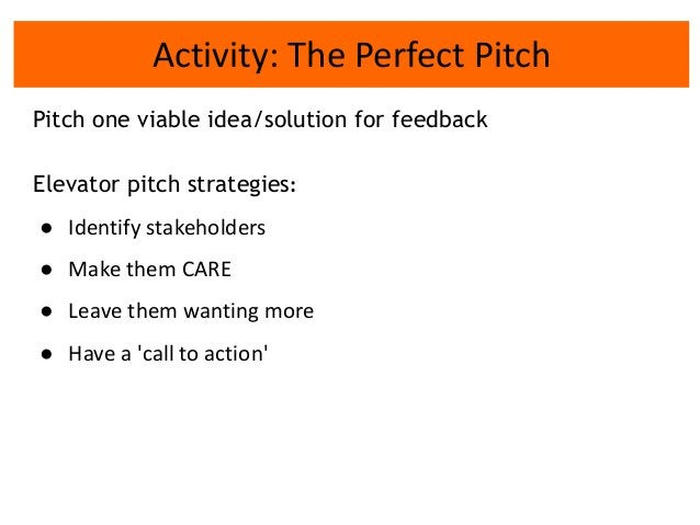 Activity: The Perfect Pitch Pitch one viable idea/solution for feedback Elevator pitch strategies: ● Identify stakeholders...