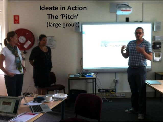 Ideate in Action The 'Pitch' (large group)
