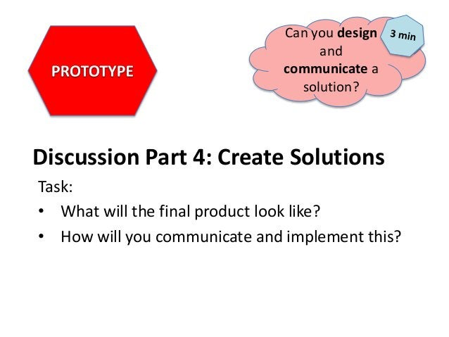 Discussion Part 4: Create Solutions Task: • What will the final product look like? • How will you communicate and implemen...