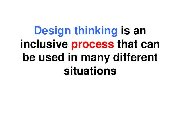 Design thinking is an inclusive process that can be used in many different situations