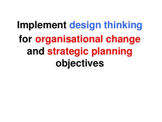 Implement design thinking for organisational change and strategic planning objectives