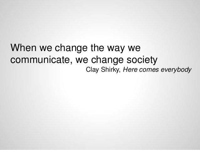 When we change the way we communicate, we change society Clay Shirky, Here comes everybody