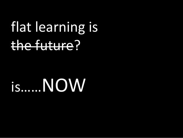 flat learning isthe future?is……NOW