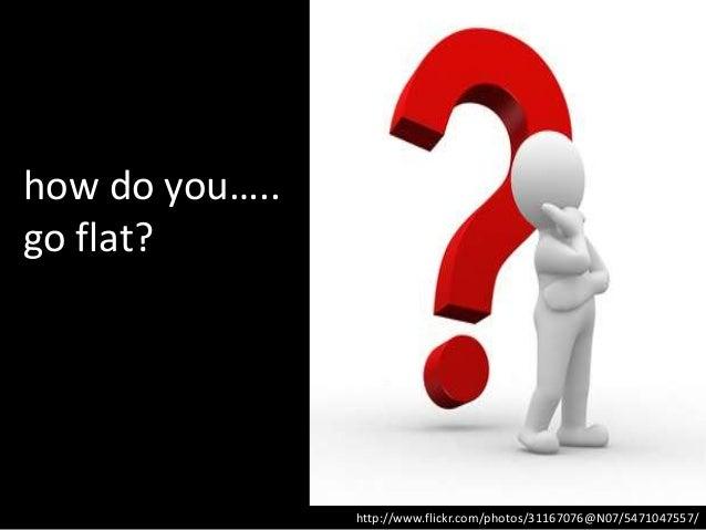 how do you…..go flat?                http://www.flickr.com/photos/31167076@N07/5471047557/